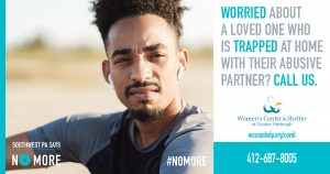Worried about a loved one who is trapped at home with their abusive parnter? Call us. Women's Center & Shelter 412-687-8005