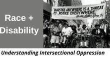 "RACE+DISABILITY: Understanding Intersectional Oppression, includes black and white photo from a protest march. People using wheelchairs are holding a large banner that reads ""Injustice anywhere is a threat to justice everywhere."" Martin Luther King, Jr."