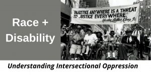 """RACE+DISABILITY: Understanding Intersectional Oppression, includes black and white photo from a protest march. People using wheelchairs are holding a large banner that reads """"Injustice anywhere is a threat to justice everywhere."""" Martin Luther King, Jr."""